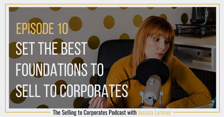 Selling To Corporates ® Podcast with Jessica Lorimer 010 Set the best foundations to sell to corporate