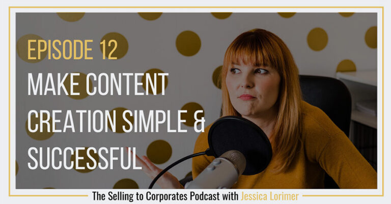 Selling To Corporates ® Podcast with Jessica Lorimer 12 Make content creation simple and successful