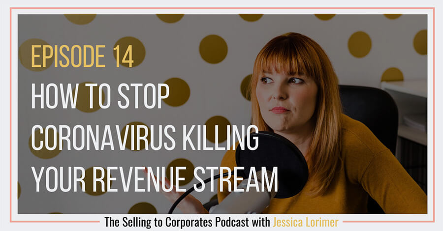 Selling To Corporates ® Podcast with Jessica Lorimer 014 How to stop coronavirus killing your revenue stream