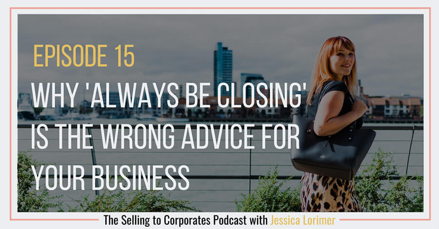 Selling To Corporates ® Podcast with Jessica Lorimer 015 Why 'Always Be Closing' is the wrong advise for your business