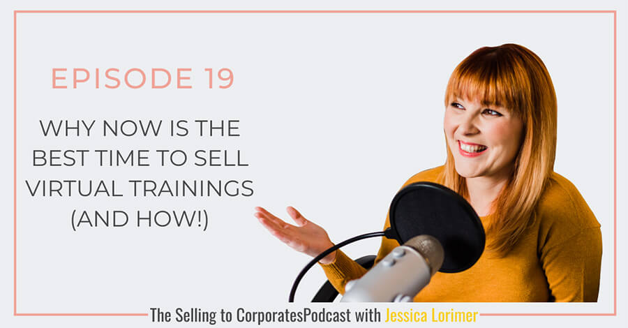 Selling To Corporates ® Podcast with Jessica Lorimer 019 Why now is the best time to sell virtual trainings and how