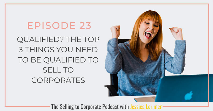 Selling To Corporates ® Podcast with Jessica Lorimer 023 The top 3 things you need to be qualified to sell to corporates