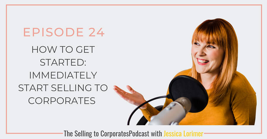 Selling To Corporates ® Podcast with Jessica Lorimer 024 How to get started: Immediately start selling to corporates