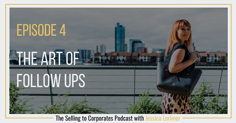 Selling To Corporates ® Podcast with Jessica Lorimer 004 The art of follow ups when selling to corporate