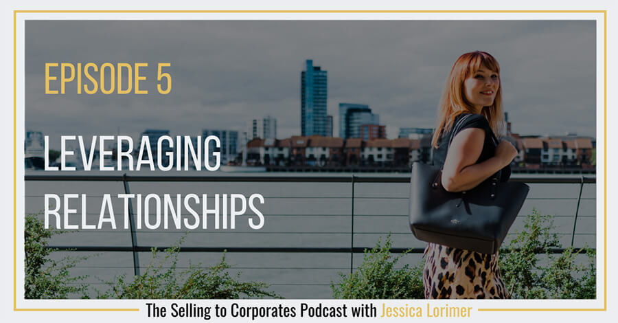 Selling To Corporates ® Podcast with Jessica Lorimer 005 Leveraging Relationships