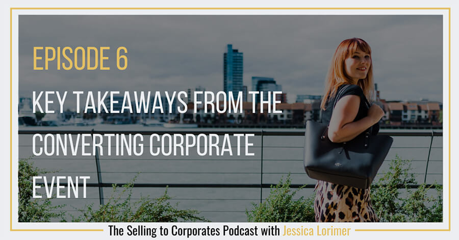 Selling To Corporates ® Podcast with Jessica Lorimer 006 Key takeaways from the converting corporate event