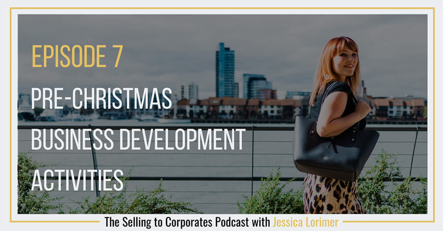 Selling To Corporates ® Podcast with Jessica Lorimer 007 Pre-christmas business development activities for selling to corporates