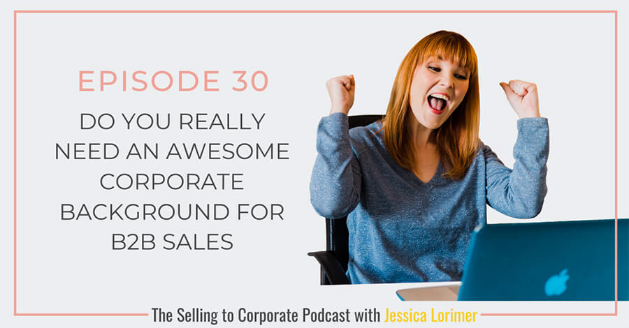 Selling To Corporates ® Podcast with Jessica Lorimer 030 Do You Really Need An Awesome Corporate Background For B2B Sales?