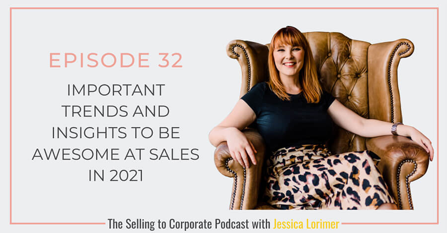 Selling To Corporates ® Podcast with Jessica Lorimer 032 Important Trends and Insights To Be Awesome At Sales in 2021