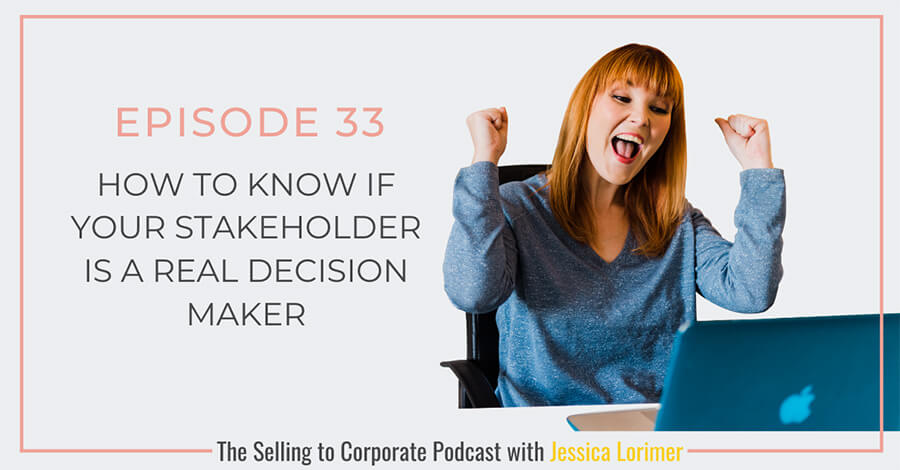 Selling To Corporates ® Podcast with Jessica Lorimer 033 How To Know If Your Stakeholder Is A Real Decision Maker?