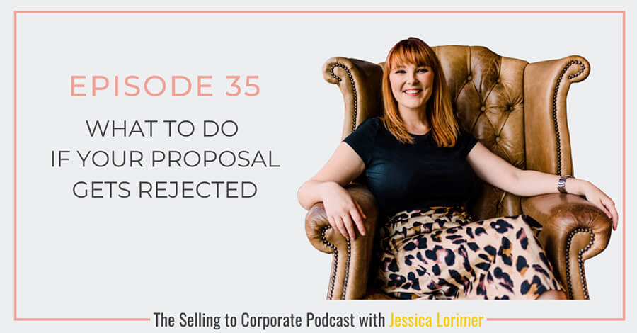 Selling To Corporates ® Podcast with Jessica Lorimer 035 What To Do If Your Proposal Gets Rejected?