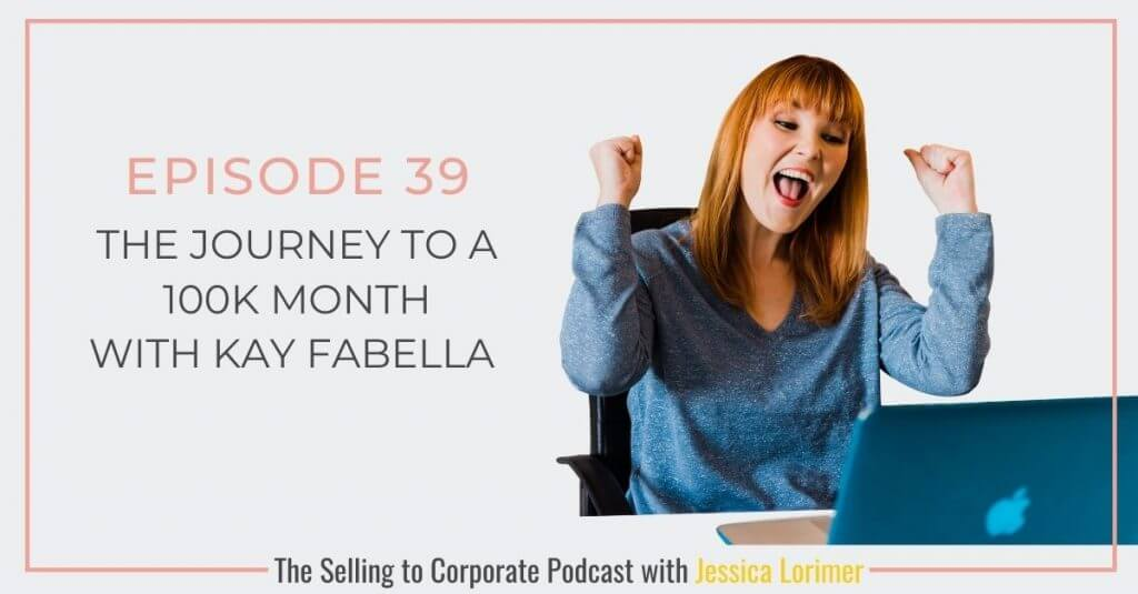 Selling To Corporates ® Podcast 039 The Journey To 100k Month with Kay Fabella